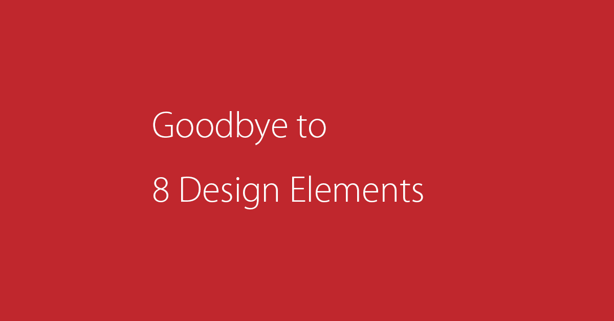 Goodbye to 8 Design Elements