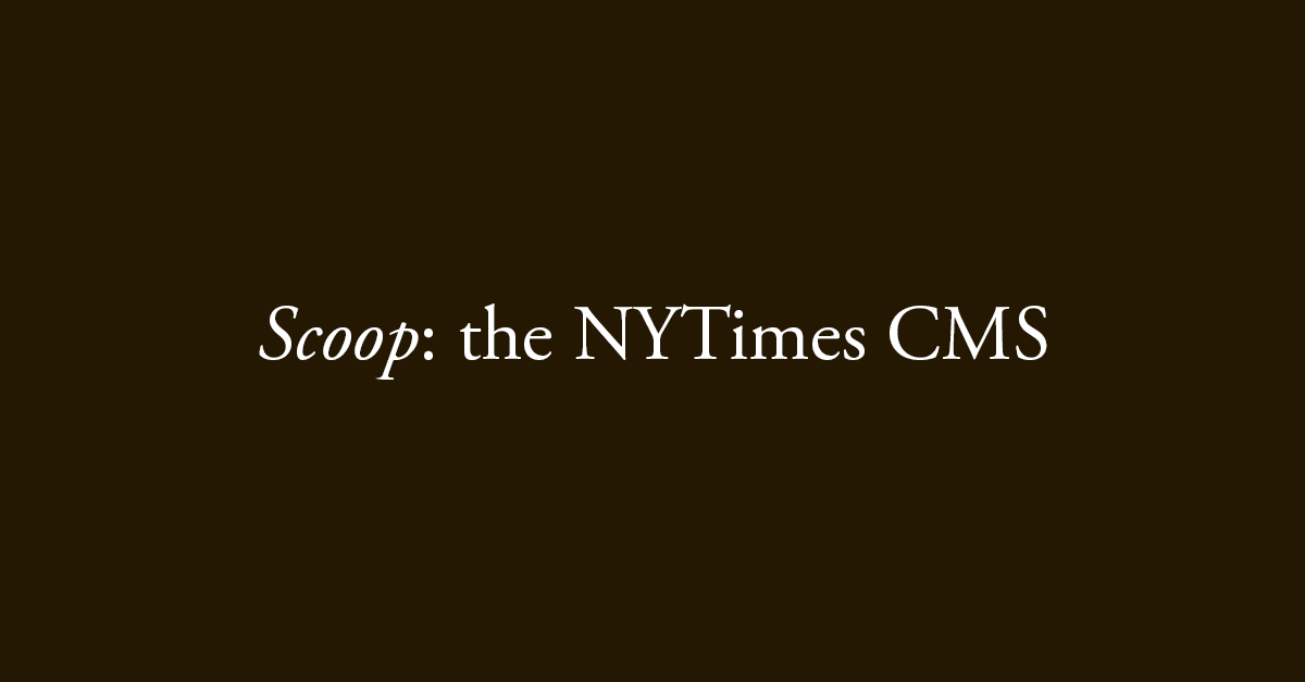 Scoop: the NYTimes CMS