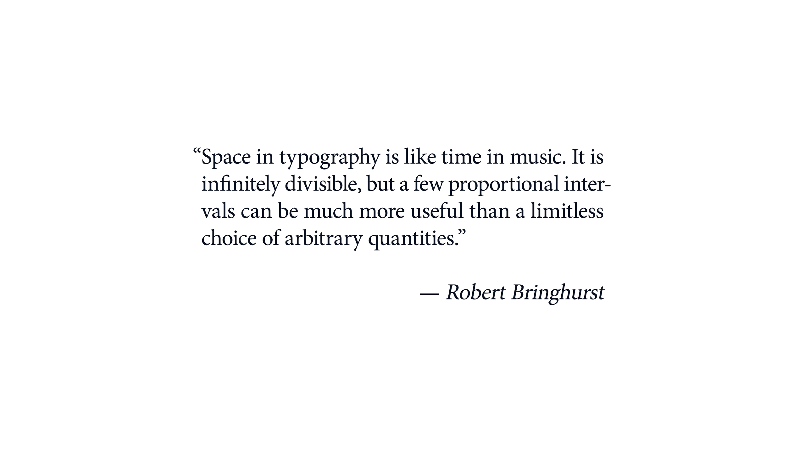 "Space in typography is like time in music. It is infinitely divisible, but a few proportional intervals can be much more useful than a limitless choice of arbitrary quantities."" — Robert Bringhurst"